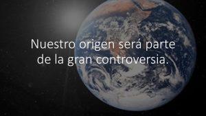Nuestro origen será parte de la gran controversia.