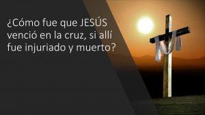 ¿Cómo fue que JESÚS venció en la cruz, si allí fue injuriado y muerto?