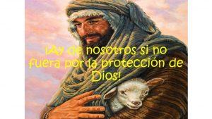 ¡Ay de nosotros si no fuera por la protección de Dios!