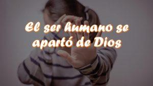 El ser humano se apartó de Dios.