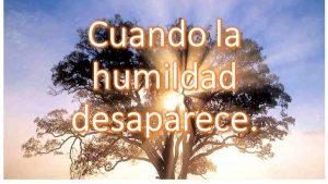 Cuando la humildad desaparece.