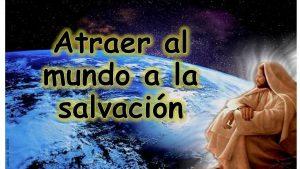 Atraer al mundo a la salvación