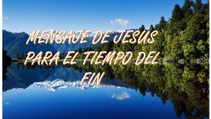 MENSAJE DE JESÚS PARA EL TIEMPO DEL FIN